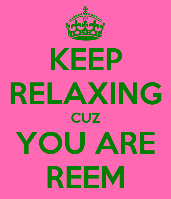KEEP RELAXING CUZ YOU ARE REEM