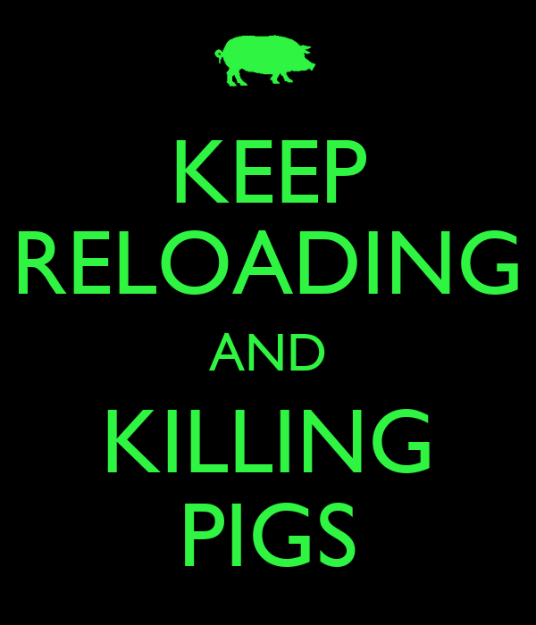 KEEP RELOADING AND KILLING PIGS