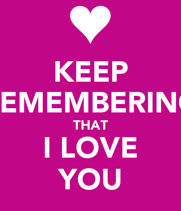KEEP REMEMBERING THAT I LOVE YOU