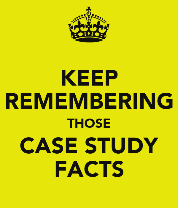 KEEP REMEMBERING THOSE CASE STUDY FACTS