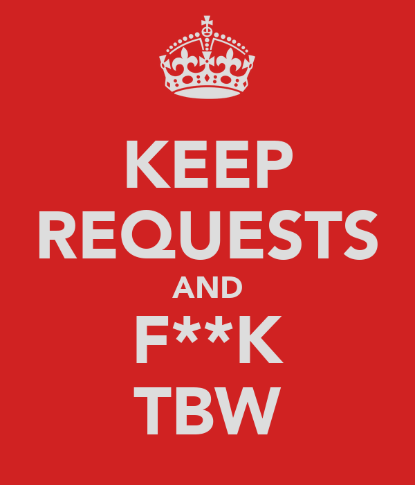 KEEP REQUESTS AND F**K TBW
