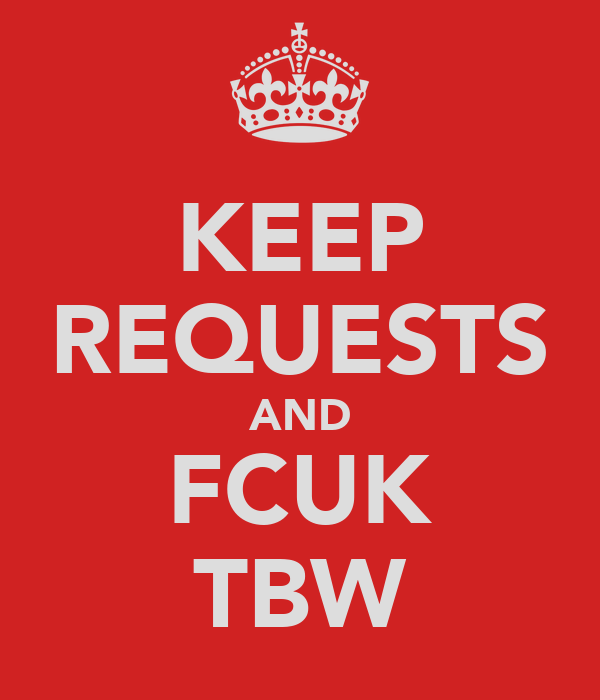 KEEP REQUESTS AND FCUK TBW