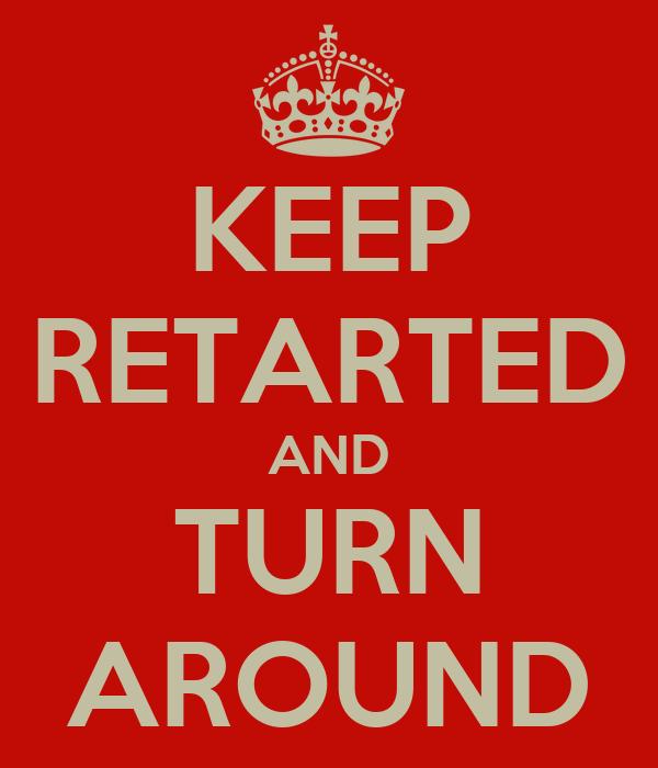 KEEP RETARTED AND TURN AROUND