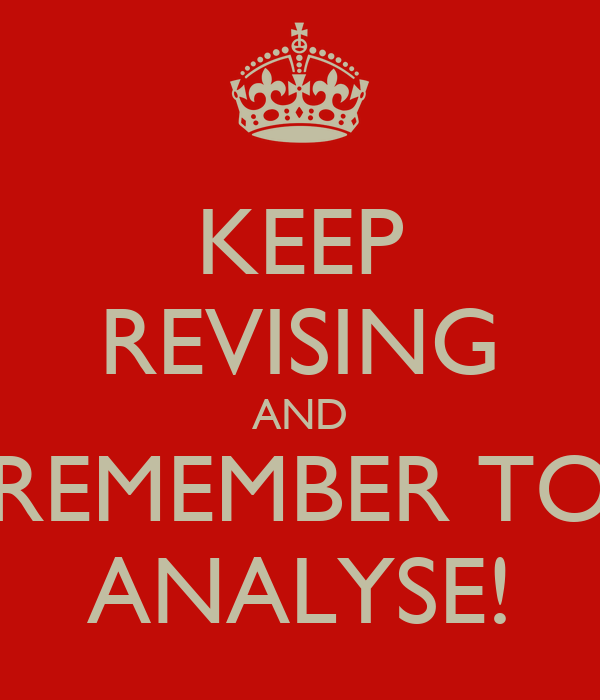 KEEP REVISING AND REMEMBER TO ANALYSE!
