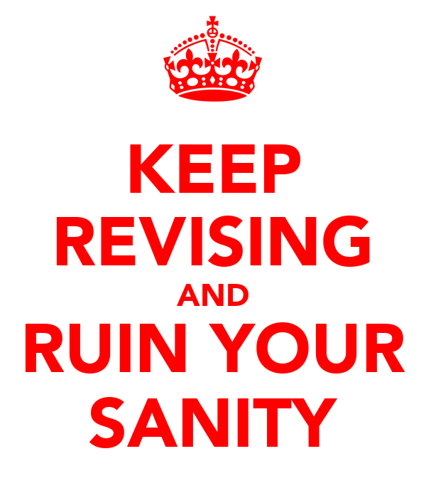 KEEP REVISING AND RUIN YOUR SANITY