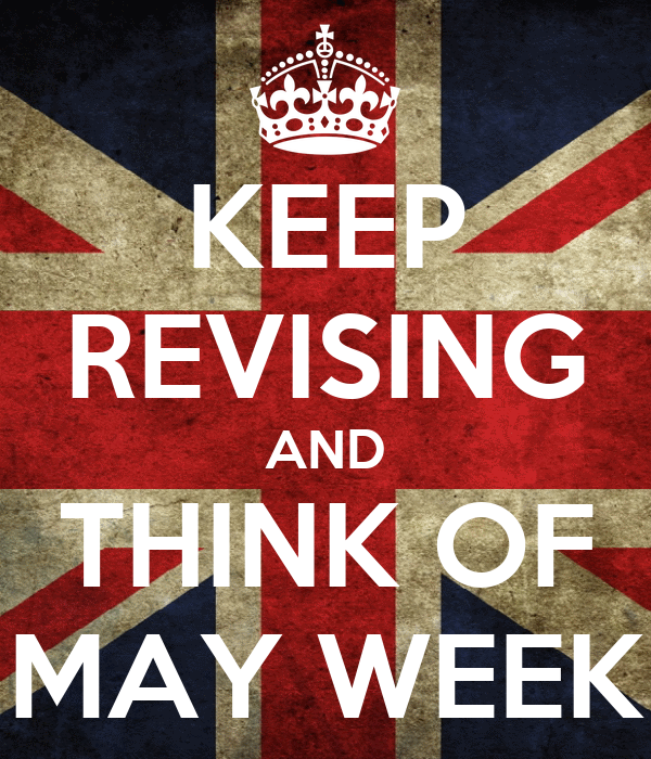 KEEP REVISING AND THINK OF MAY WEEK
