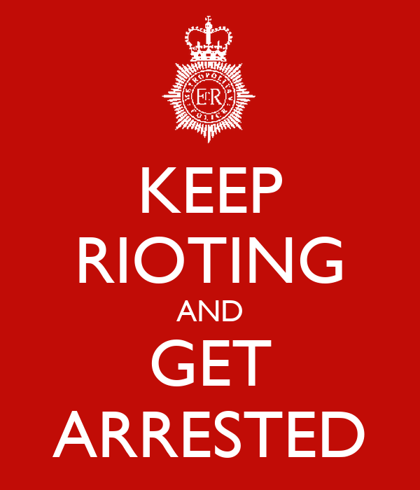 KEEP RIOTING AND GET ARRESTED