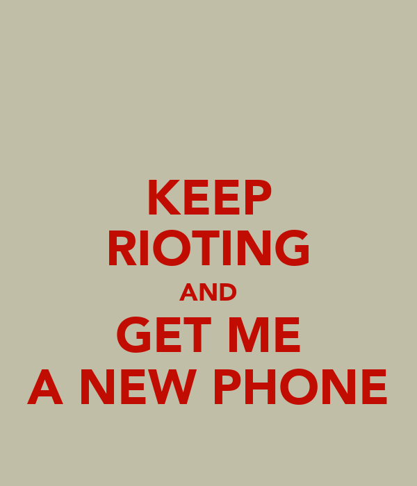 KEEP RIOTING AND GET ME A NEW PHONE