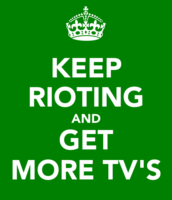 KEEP RIOTING AND GET MORE TV'S