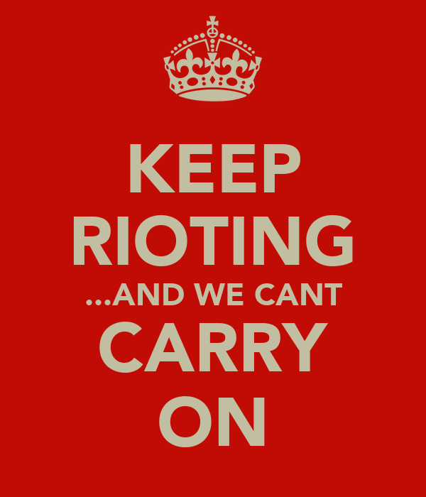 KEEP RIOTING ...AND WE CANT CARRY ON