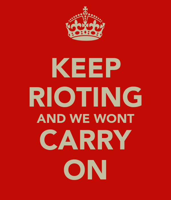KEEP RIOTING AND WE WONT CARRY ON