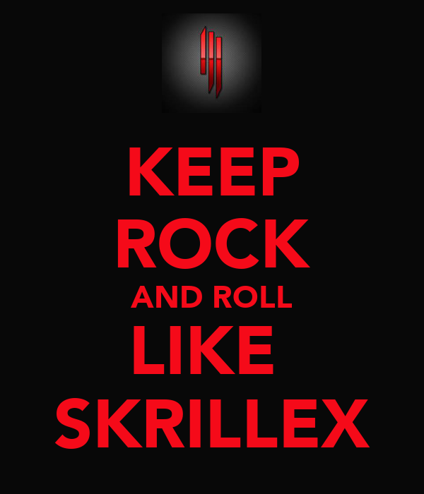 KEEP ROCK AND ROLL LIKE  SKRILLEX