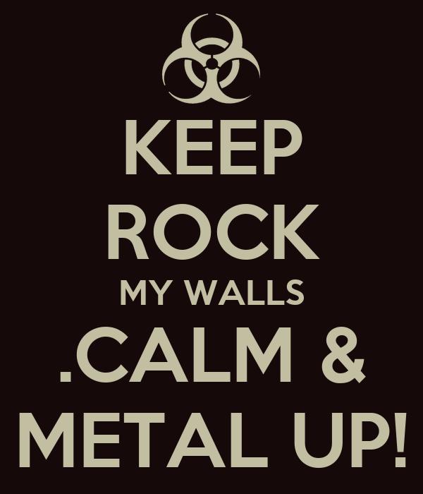 KEEP ROCK MY WALLS .CALM & METAL UP!