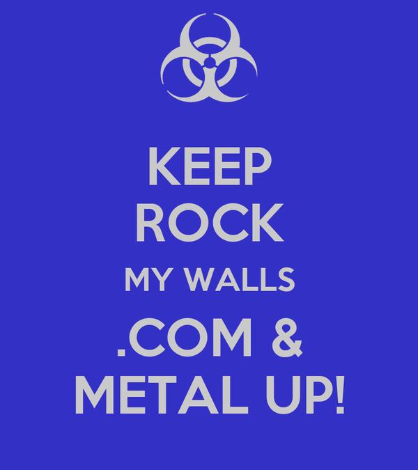 KEEP ROCK MY WALLS .COM & METAL UP!