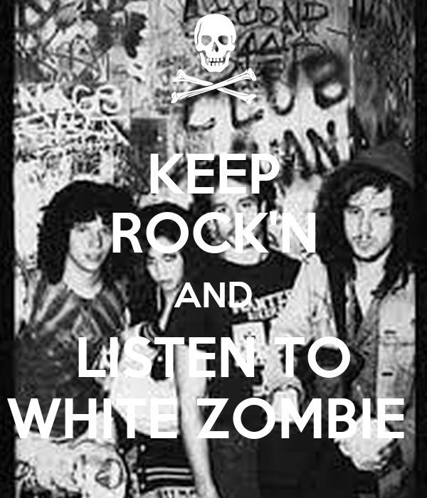 KEEP ROCK'N AND LISTEN TO WHITE ZOMBIE