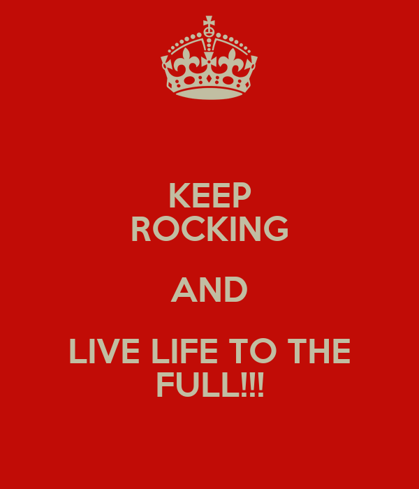 KEEP ROCKING AND LIVE LIFE TO THE FULL!!!