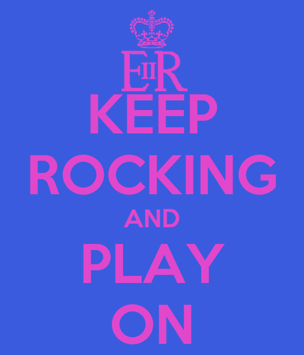 KEEP ROCKING AND PLAY ON