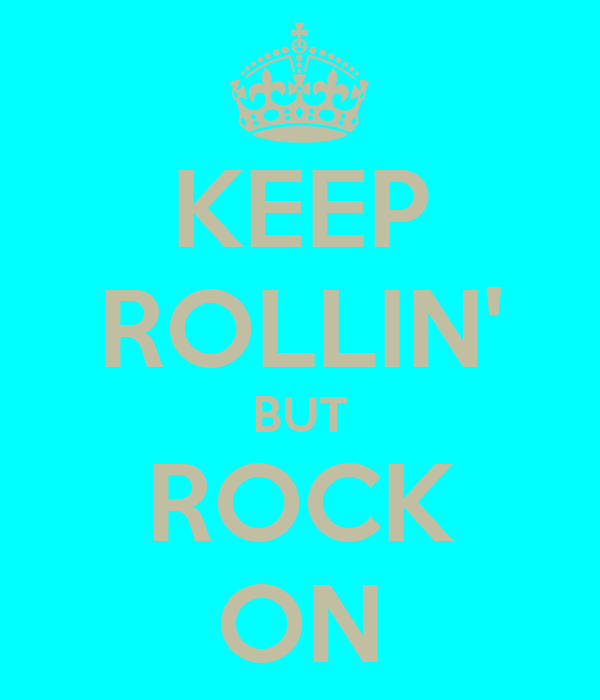KEEP ROLLIN' BUT ROCK ON