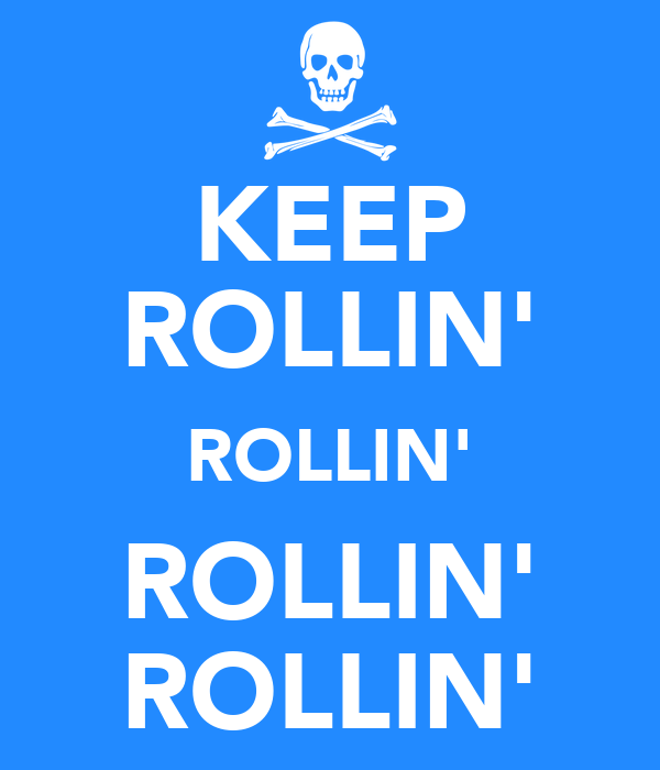 KEEP ROLLIN' ROLLIN' ROLLIN' ROLLIN'