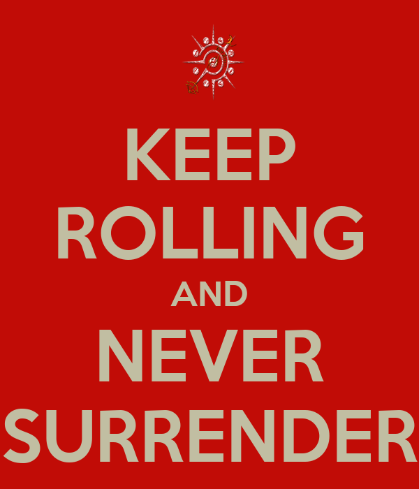 KEEP ROLLING AND NEVER SURRENDER