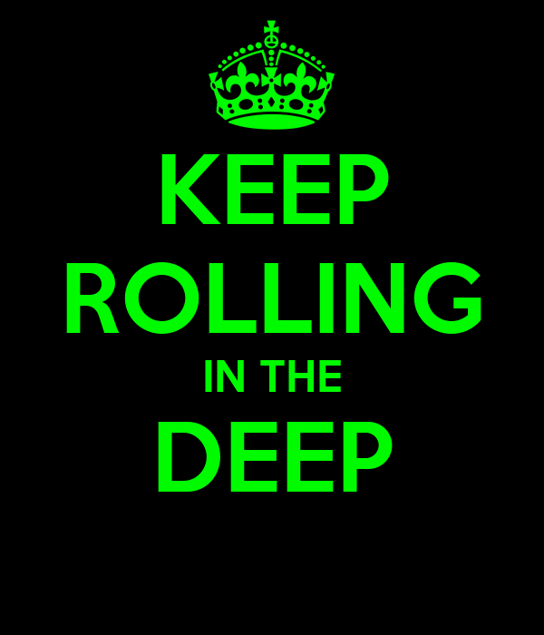 KEEP ROLLING IN THE DEEP