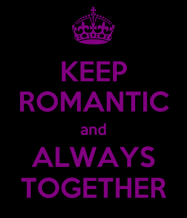 KEEP ROMANTIC and ALWAYS TOGETHER
