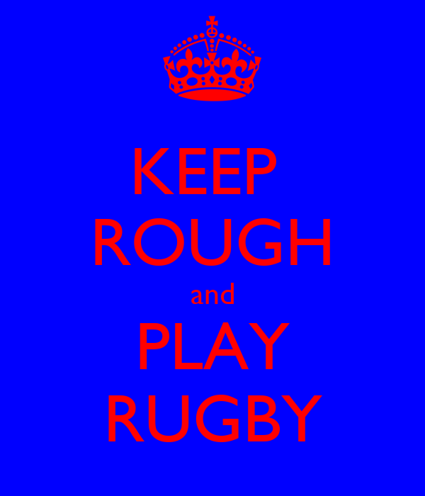 KEEP  ROUGH and PLAY RUGBY