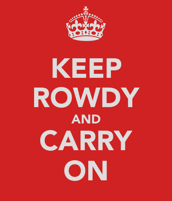 KEEP ROWDY AND CARRY ON