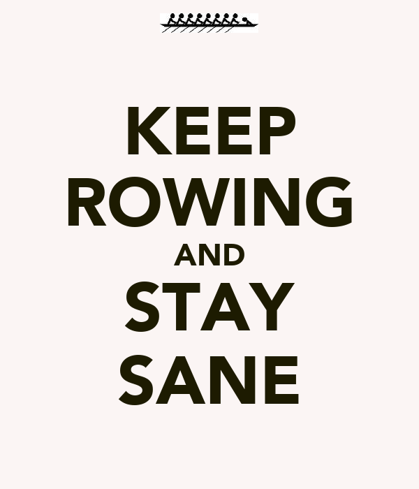 KEEP ROWING AND STAY SANE