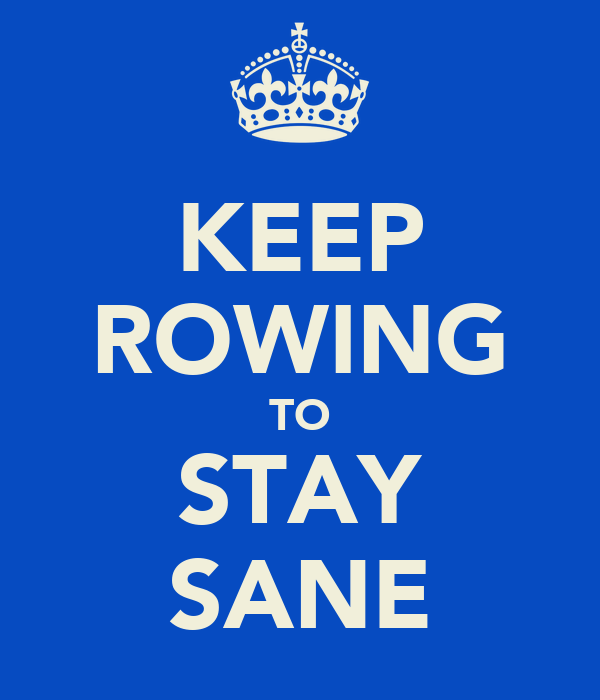 KEEP ROWING TO STAY SANE