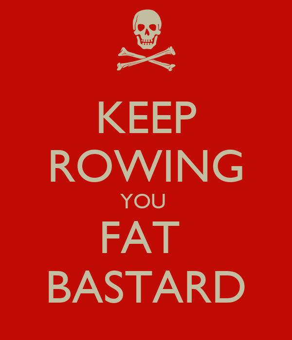 KEEP ROWING YOU  FAT  BASTARD