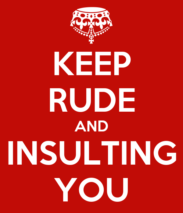 KEEP RUDE AND INSULTING YOU
