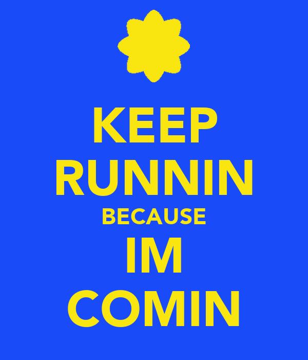 KEEP RUNNIN BECAUSE IM COMIN