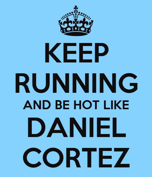 KEEP RUNNING AND BE HOT LIKE DANIEL CORTEZ