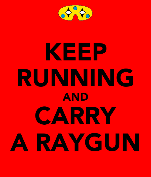 KEEP RUNNING AND CARRY A RAYGUN