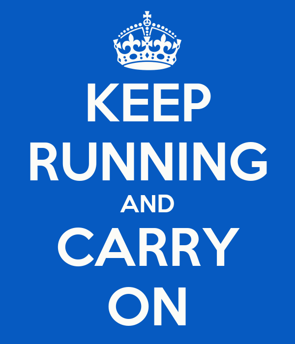 KEEP RUNNING AND CARRY ON