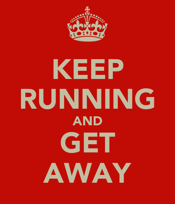 KEEP RUNNING AND GET AWAY