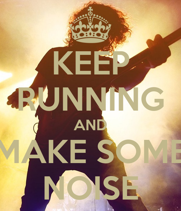 KEEP RUNNING AND MAKE SOME NOISE