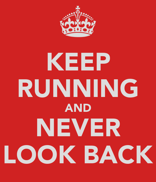 KEEP RUNNING AND NEVER LOOK BACK