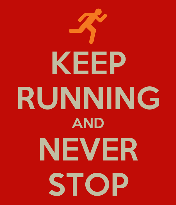 KEEP RUNNING AND NEVER STOP