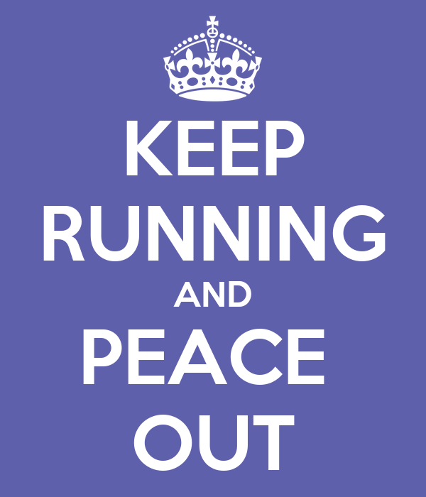 KEEP RUNNING AND PEACE  OUT