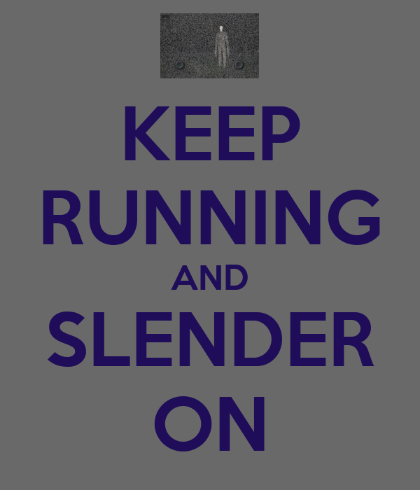 KEEP RUNNING AND SLENDER ON