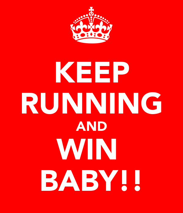 KEEP RUNNING AND WIN  BABY!!
