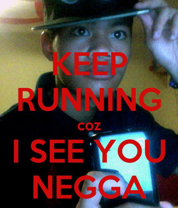 KEEP RUNNING coz I SEE YOU NEGGA