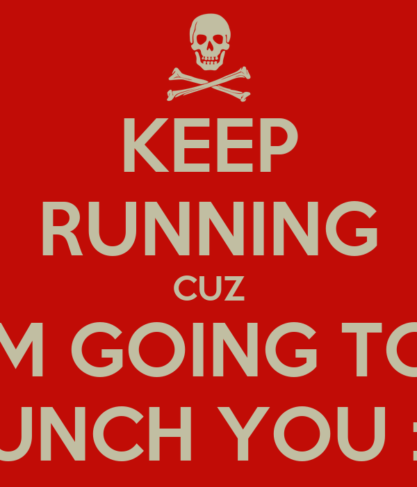 KEEP RUNNING CUZ I'M GOING TO  PUNCH YOU :D