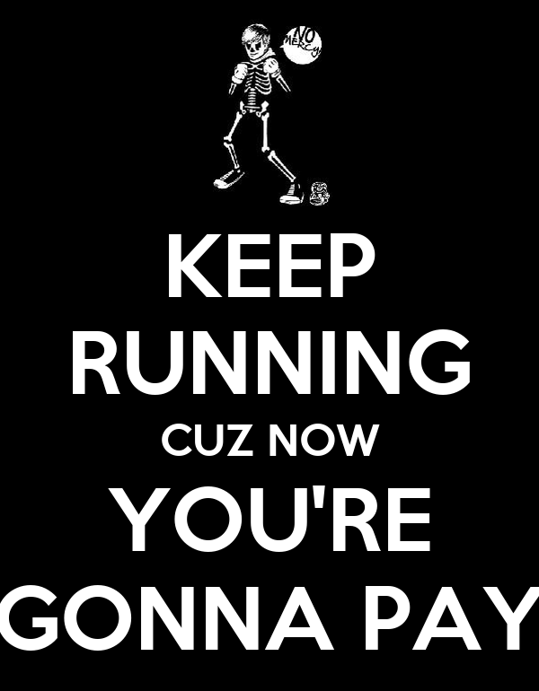 KEEP RUNNING CUZ NOW YOU'RE GONNA PAY