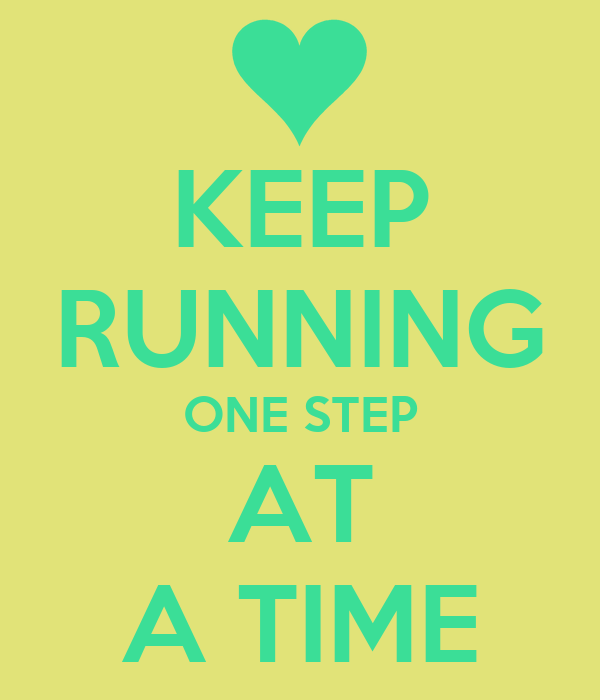 KEEP RUNNING ONE STEP AT A TIME
