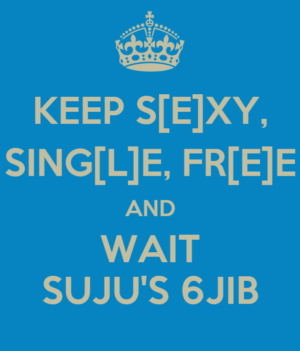 KEEP S[E]XY, SING[L]E, FR[E]E AND WAIT SUJU'S 6JIB