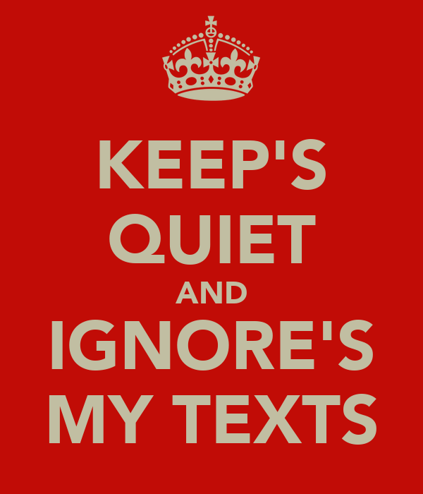 KEEP'S QUIET AND IGNORE'S MY TEXTS