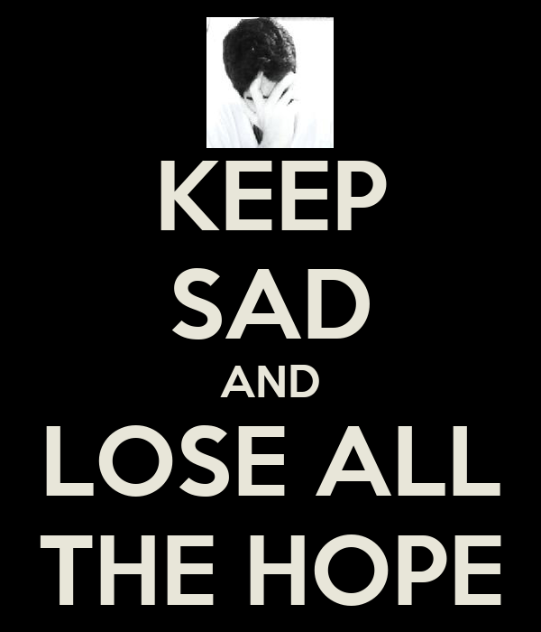 KEEP SAD AND LOSE ALL THE HOPE